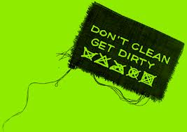 DON'T GET CLEAN, GET DIRTY!